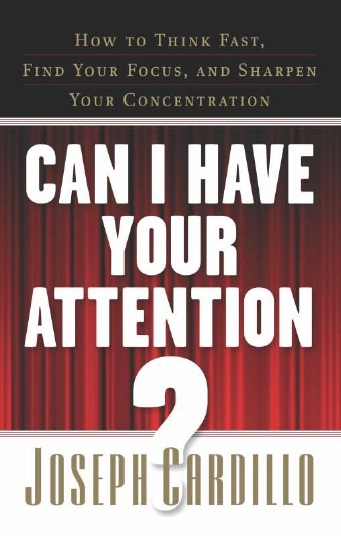 CAN I HAVE YOUR ATTENTION? HOW TO THINK FAST, FIND YOUR FOCUS, AND SHRPEN YOUR CONCENTRATION, 1/e  by JOSEPH CARDILLO