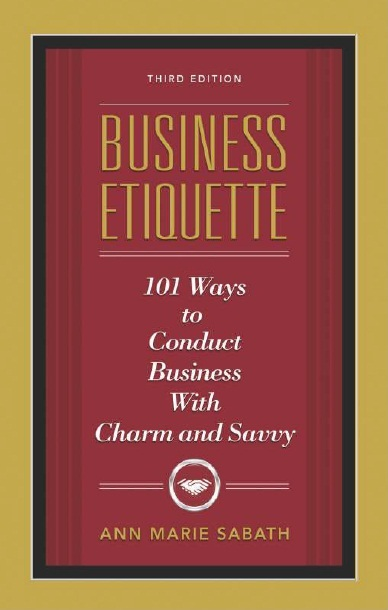 BUSINESS ETIQUETTE: 101 WAYS TO CONDUCT BUSINESS WITH CHARM AND SAVVY-  3RD EDITION, 3/e  by ANN MARIE SABATH