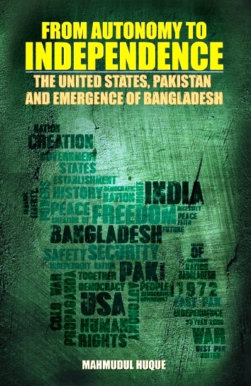 FROM AUTONOMY TO INDEPENDENCE: THE UNITED STATES, PAKISTAN AND EMERGENCE OF BANGLADESH by  DR MAHMUDUL HUQUE