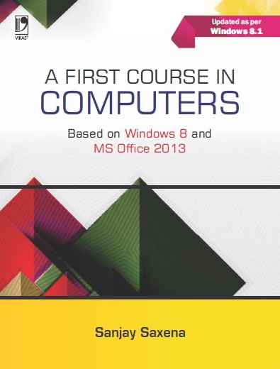 A FIRST COURSE IN COMPUTERS (BASED ON WINDOWS 8 AND MS OFFICE 2013) by  Sanjay Saxena